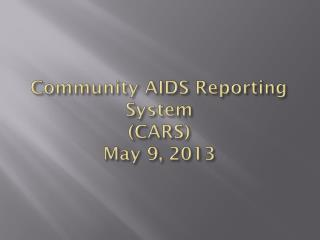 Community AIDS Reporting System (CARS) May 9, 2013