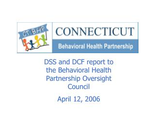 DSS and DCF report to the Behavioral Health Partnership Oversight Council April 12, 2006