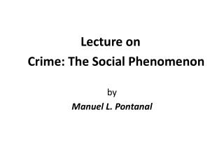 Lecture on  Crime: The Social Phenomenon by  Manuel L. Pontanal
