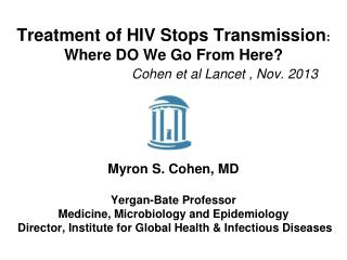 Treatment of HIV Stops Transmission :   Where DO We Go From Here? Cohen et al Lancet , Nov. 2013