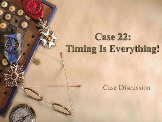 Case 22:   Timing Is Everything!