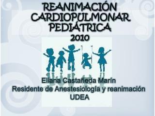 Eliana Castañeda Marín Residente de Anestesiología  y reanimación  UDEA