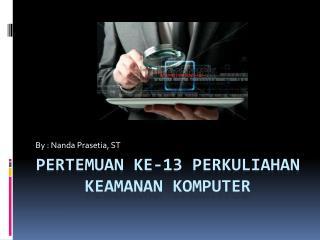 PERTEMUAN KE-13 PERKULIAHAN KEAMANAN KOMPUTER
