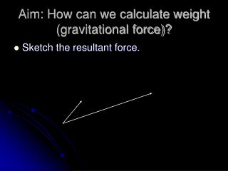 Aim: How can we calculate weight (gravitational force)?