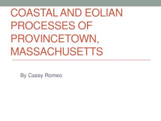 Coastal and  eolian  processes of  provincetown , Massachusetts