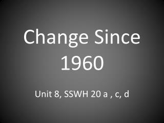 Change Since 1960 Unit 8, SSWH 20 a , c, d