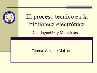 El proceso t�cnico en la biblioteca electr�nica Catalogaci�n y Metadatos