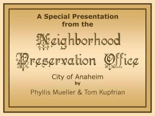 A Special Presentation from the Neighborhood Preservation Office City of Anaheim by