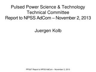 Pulsed Power Science & Technology Technical Committee Report to NPSS  AdCom  – November 2, 2013