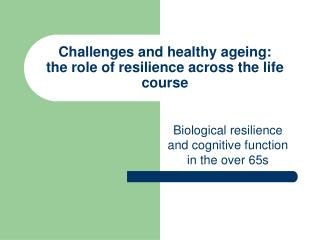 Challenges and healthy ageing:  the role of resilience across the life course