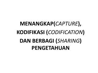 MENANGKAP ( CAPTURE ), KODIFIKASI ( CODIFICATION ) DAN BERBAGI ( SHARING ) PENGETAHUAN