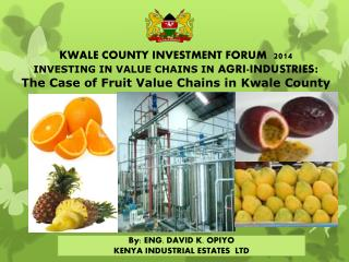 KWALE COUNTY INVESTMENT  FORUM 2014  INVESTING IN VALUE CHAINS IN  AGRI-INDUSTRIES :