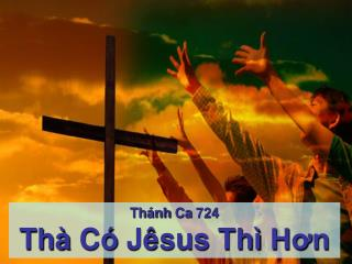 Thánh Ca  724 Thà Có Jêsus Thì Hơn