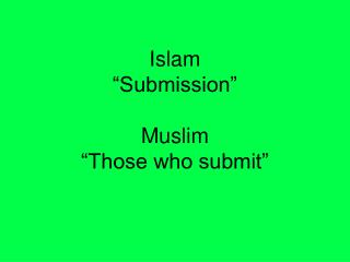 """Islam """"Submission""""  Muslim """"Those who submit"""""""