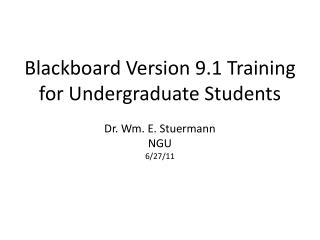Blackboard Version 9.1 Training for Undergraduate Students  Dr. Wm. E. Stuermann NGU 6