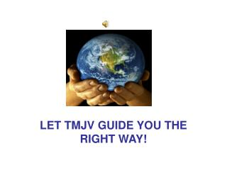 LET TMJV GUIDE YOU THE RIGHT WAY!