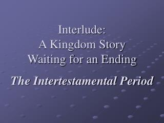 Interlude: A Kingdom Story Waiting for an Ending  The Intertestamental Period