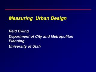 Measuring  Urban Design Reid Ewing Department of City and Metropolitan Planning University of Utah