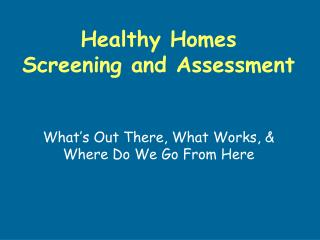 Healthy Homes Screening and Assessment What's Out There, What Works, & Where Do We Go From Here