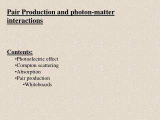 Pair Production and photon-matter interactions Contents: Photoelectric effect Compton scattering