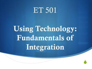 ET 501 Using Technology: Fundamentals of Integration