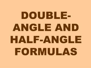 DOUBLE-ANGLE AND HALF-ANGLE FORMULAS
