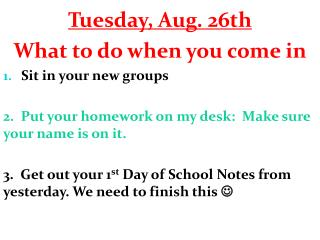 Tuesday, Aug. 26th What to do when you come in Sit in your new groups