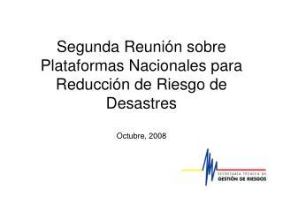 Segunda Reunión sobre Plataformas Nacionales para Reducción de Riesgo de Desastres Octubre, 2008
