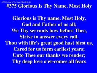 #375 Glorious Is Thy Name, Most Holy Glorious is Thy name, Most Holy, God and Father of us all;