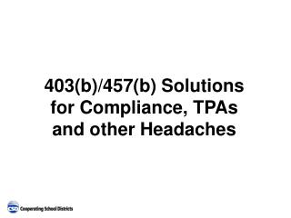 403(b)/457(b) Solutions  for Compliance, TPAs  and other Headaches