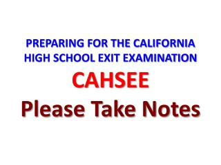 PREPARING FOR THE CALIFORNIA HIGH SCHOOL EXIT EXAMINATION CAHSEE Please Take Notes