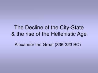 The Decline of the City-State & the rise of the Hellenistic Age