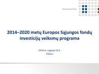 2014–2020 met ų Europos Sąjungos fondų investicijų veiksmų programa 2014 m. rugsėjo 23 d. Vilnius