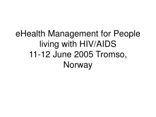 eHealth Management for People living with HIV/AIDS 11-12 June 2005 Tromso, Norway