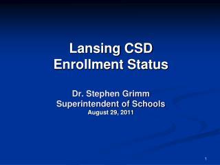 Lansing CSD  Enrollment Status  Dr. Stephen Grimm Superintendent of  Schools August  29, 2011