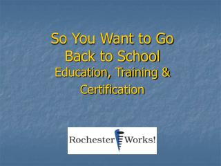 So You Want to Go Back to School Education, Training & Certification
