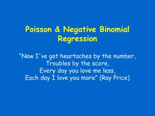 Poisson  Negative Binomial Regression   Now Ive got heartaches by the number, Troubles by the score, Every day you love