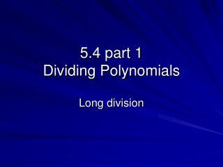 5.4 part 1  Dividing Polynomials