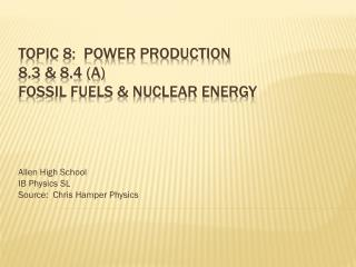 Topic 8:  Power production 8.3 & 8.4 (A) Fossil fuels & Nuclear Energy