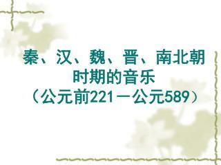 秦、汉、魏、晋、南北朝 时期的音乐 (公元前 221 -公元 589 )