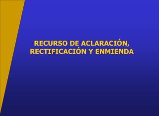RECURSO DE ACLARACIÓN, RECTIFICACIÓN Y ENMIENDA
