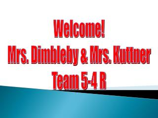 Welcome! Mrs. Dimbleby & Mrs. Kuttner Team 5-4 R