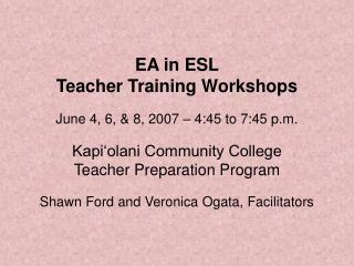 EA in ESL Teacher Training Workshops  June 4, 6,  8, 2007   4:45 to 7:45 p.m.  Kapi olani Community College Teacher Prep