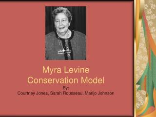 Myra Levine Conservation Model By: Courtney Jones, Sarah Rousseau, Marijo Johnson