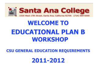 WELCOME TO  EDUCATIONAL PLAN B  WORKSHOP CSU GENERAL EDUCATION REQUIREMENTS 2011-2012