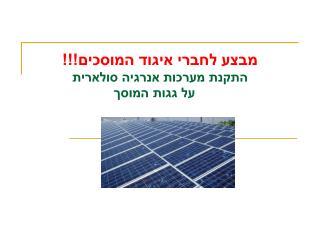 מבצע לחברי איגוד המוסכים!!! התקנת מערכות אנרגיה סולארית    על גגות המוסך