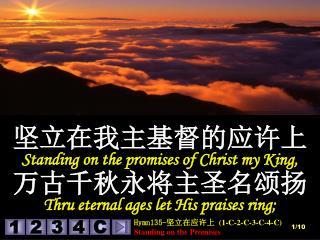 坚立在我主基督的应许上 Standing on the promises of Christ my King,  万古千秋永将主圣名颂扬