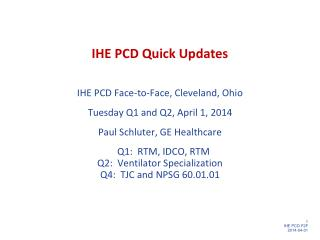 IHE PCD Quick Updates IHE  PCD Face-to-Face, Cleveland,  Ohio Tuesday Q1 and Q2, April 1 ,  2014