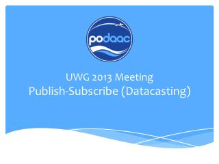 UWG 2013 Meeting Publish-Subscribe ( Datacasting )