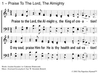 1. Praise to the Lord, the Almighty, the King of creation O my soul, praise Him for He is thy health and salvation All y